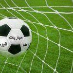 جدول المباريات الأوروبية والعربية لكرة القدم  لهذا اليوم